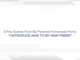 I INTRODUCE JAKE TO MY NEW FRIEND – THREESOME